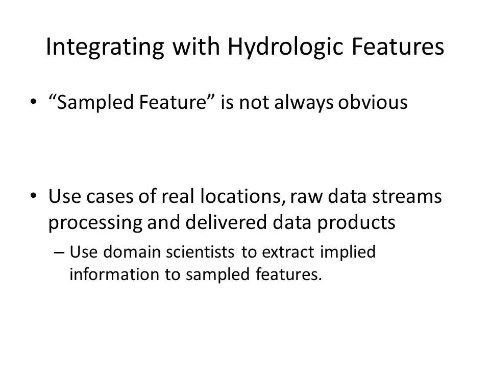 Integrating with Hydrologic Features Sampled Feature is not always obvious Use cases of real locations, raw data streams processing and delivered data products – Use domain scientists to extract implied information to sampled features.