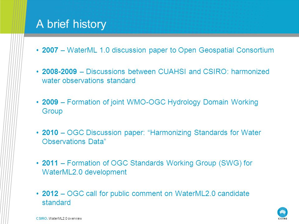 A brief history 2007 – WaterML 1.0 discussion paper to Open Geospatial Consortium 2008-2009 – Discussions between CUAHSI and CSIRO: harmonized water observations standard 2009 – Formation of joint WMO-OGC Hydrology Domain Working Group 2010 – OGC Discussion paper: Harmonizing Standards for Water Observations Data 2011 – Formation of OGC Standards Working Group (SWG) for WaterML2.0 development 2012 – OGC call for public comment on WaterML2.0 candidate standard CSIRO.