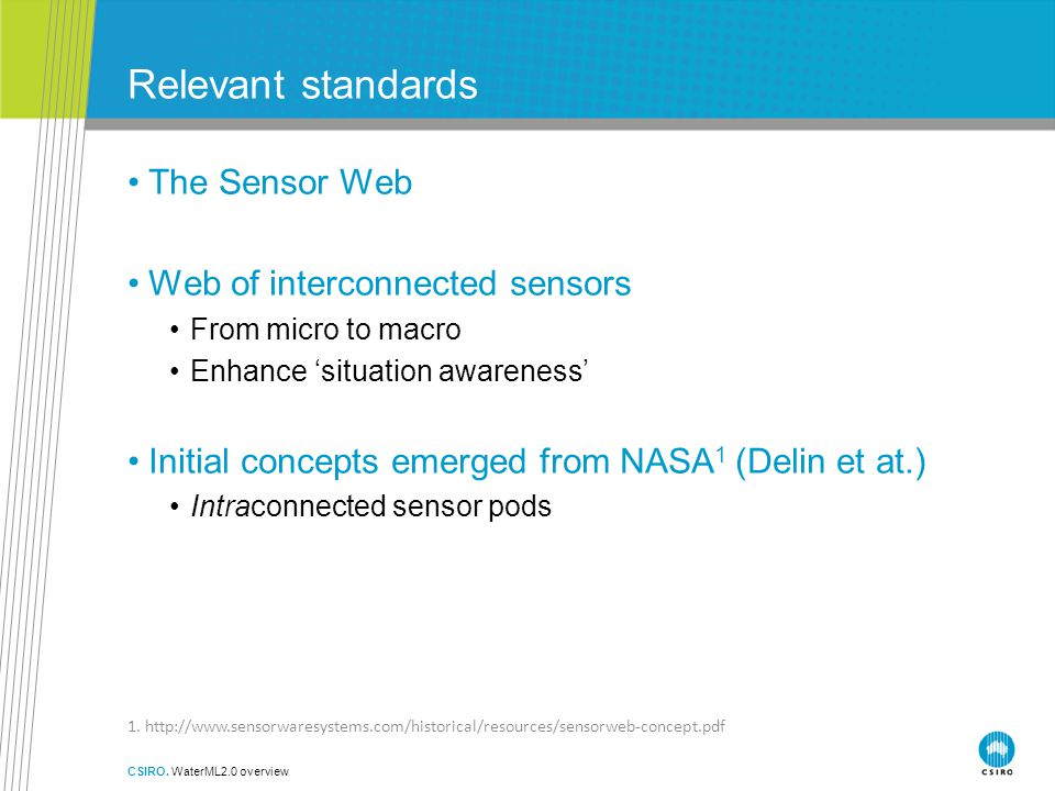 Relevant standards The Sensor Web Web of interconnected sensors From micro to macro Enhance 'situation awareness' Initial concepts emerged from NASA 1 (Delin et at.) Intraconnected sensor pods CSIRO.