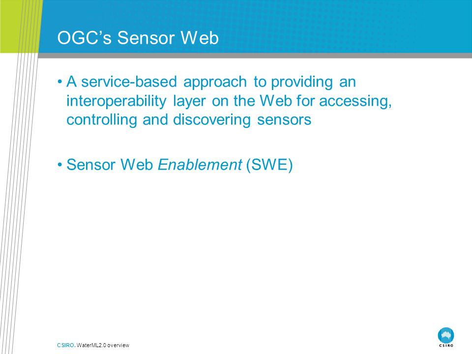 OGC's Sensor Web A service-based approach to providing an interoperability layer on the Web for accessing, controlling and discovering sensors Sensor Web Enablement (SWE) CSIRO.