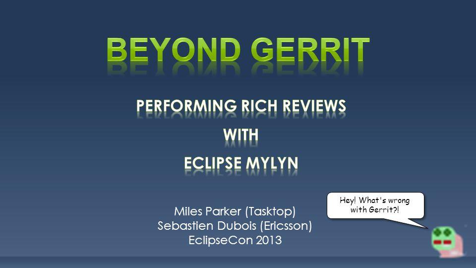 Miles Parker (Tasktop) Sebastien Dubois (Ericsson) EclipseCon 2013 Hey! What's wrong with Gerrit?!