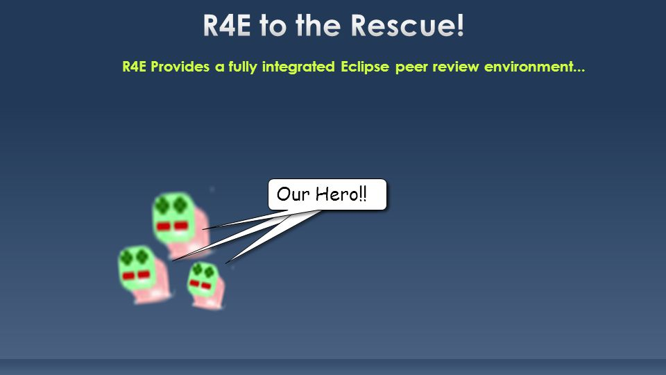R4E Provides a fully integrated Eclipse peer review environment... My Hero!! Our Hero!!