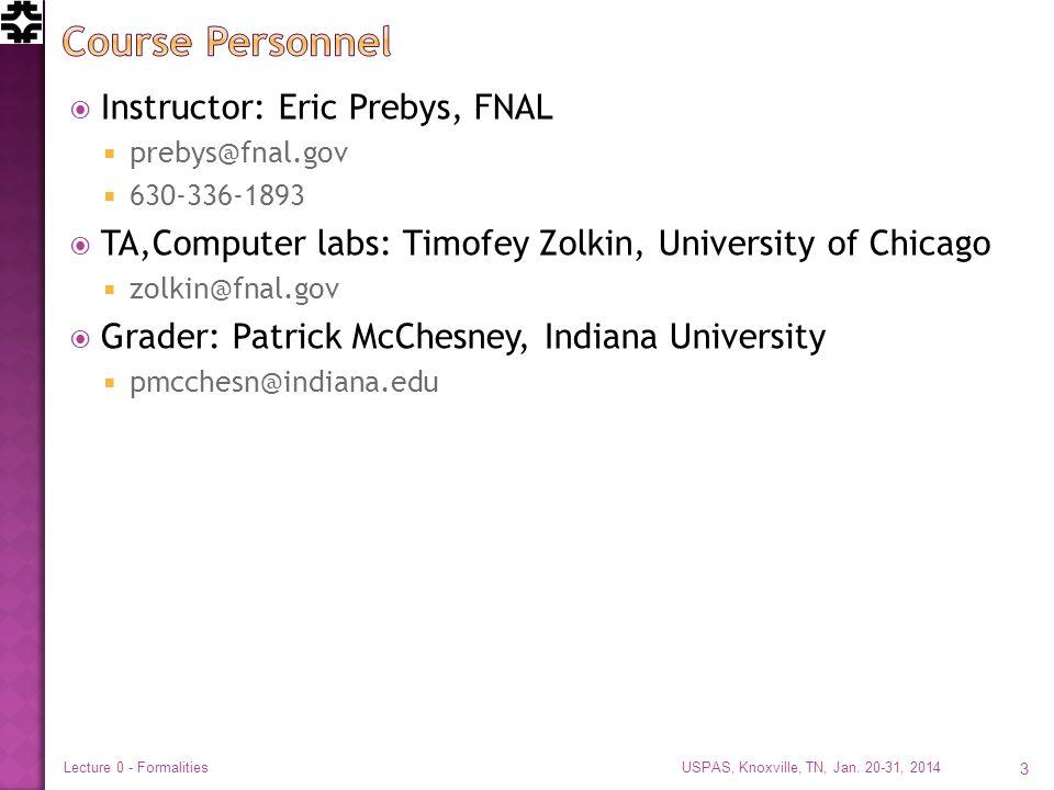  Instructor: Eric Prebys, FNAL  prebys@fnal.gov  630-336-1893  TA,Computer labs: Timofey Zolkin, University of Chicago  zolkin@fnal.gov  Grader: