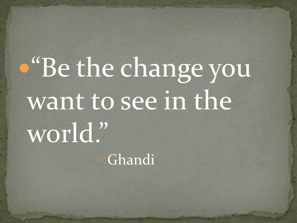 """Be the change you want to see in the world.""  Ghandi"