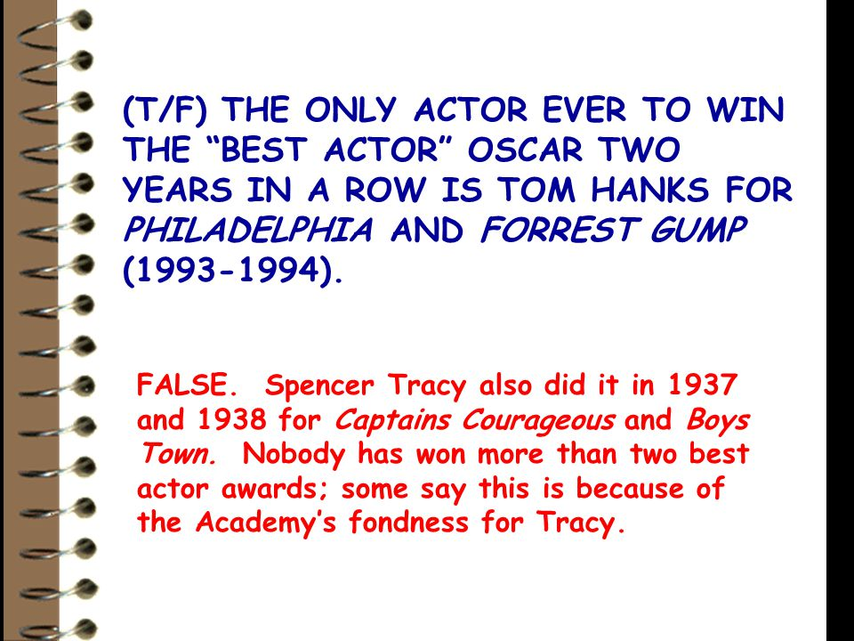 (T/F) THE ONLY ACTOR EVER TO WIN THE BEST ACTOR OSCAR TWO YEARS IN A ROW IS TOM HANKS FOR PHILADELPHIA AND FORREST GUMP (1993-1994).