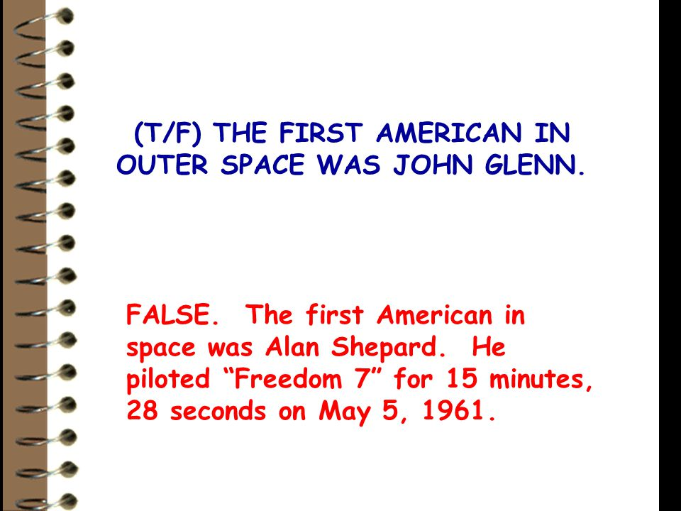(T/F) THE FIRST AMERICAN IN OUTER SPACE WAS JOHN GLENN.