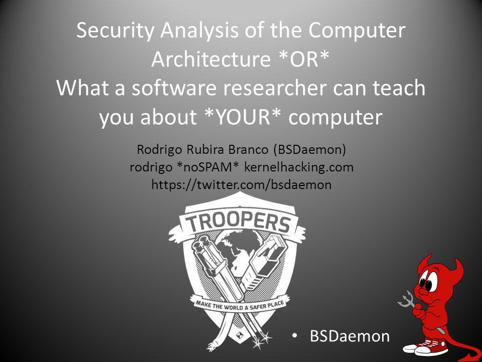 Security Analysis of the Computer Architecture *OR* What a software researcher can teach you about *YOUR* computer BSDaemon Rodrigo Rubira Branco (BSDaemon) rodrigo *noSPAM* kernelhacking.com https://twitter.com/bsdaemon