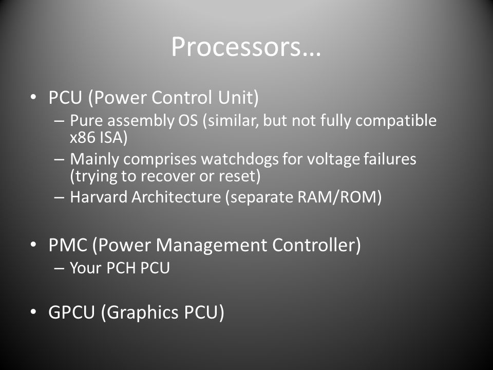 Processors… PCU (Power Control Unit) – Pure assembly OS (similar, but not fully compatible x86 ISA) – Mainly comprises watchdogs for voltage failures (trying to recover or reset) – Harvard Architecture (separate RAM/ROM) PMC (Power Management Controller) – Your PCH PCU GPCU (Graphics PCU)