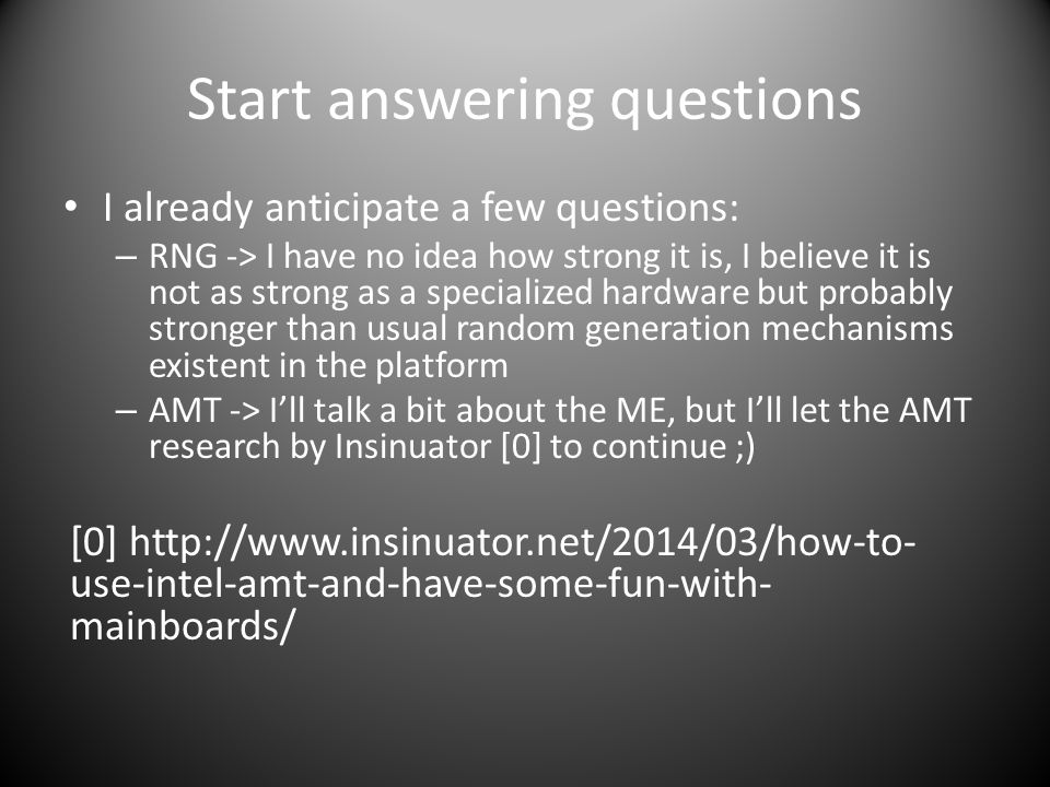 Start answering questions I already anticipate a few questions: – RNG -> I have no idea how strong it is, I believe it is not as strong as a specialized hardware but probably stronger than usual random generation mechanisms existent in the platform – AMT -> I'll talk a bit about the ME, but I'll let the AMT research by Insinuator [0] to continue ;) [0] http://www.insinuator.net/2014/03/how-to- use-intel-amt-and-have-some-fun-with- mainboards/