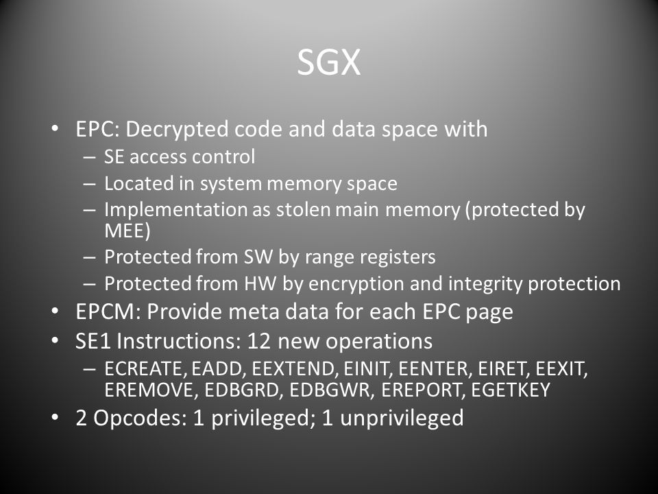 SGX EPC: Decrypted code and data space with – SE access control – Located in system memory space – Implementation as stolen main memory (protected by MEE) – Protected from SW by range registers – Protected from HW by encryption and integrity protection EPCM: Provide meta data for each EPC page SE1 Instructions: 12 new operations – ECREATE, EADD, EEXTEND, EINIT, EENTER, EIRET, EEXIT, EREMOVE, EDBGRD, EDBGWR, EREPORT, EGETKEY 2 Opcodes: 1 privileged; 1 unprivileged