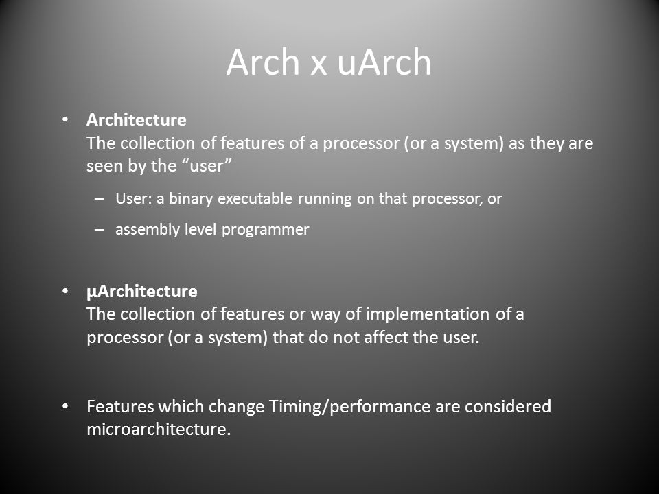 Architecture The collection of features of a processor (or a system) as they are seen by the user – User: a binary executable running on that processor, or – assembly level programmer μArchitecture The collection of features or way of implementation of a processor (or a system) that do not affect the user.