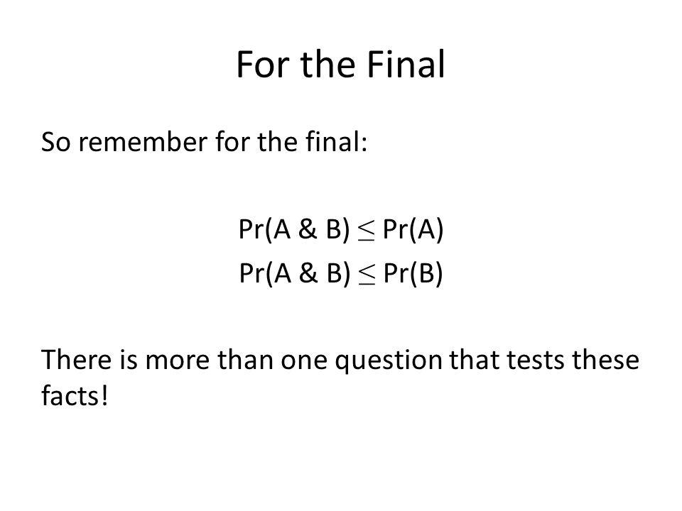 For the Final So remember for the final: Pr(A & B) ≤ Pr(A) Pr(A & B) ≤ Pr(B) There is more than one question that tests these facts!