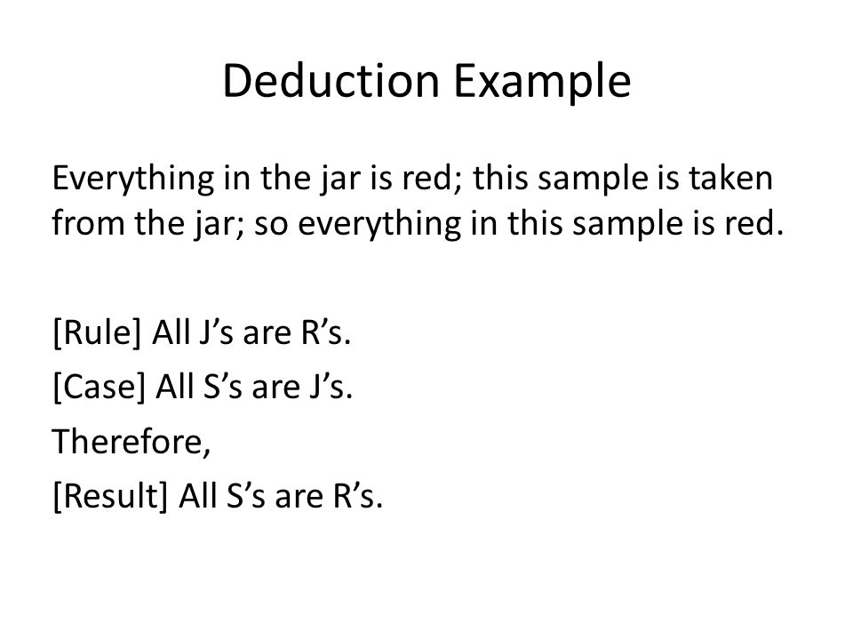 Deduction Example Everything in the jar is red; this sample is taken from the jar; so everything in this sample is red. [Rule] All J's are R's. [Case]