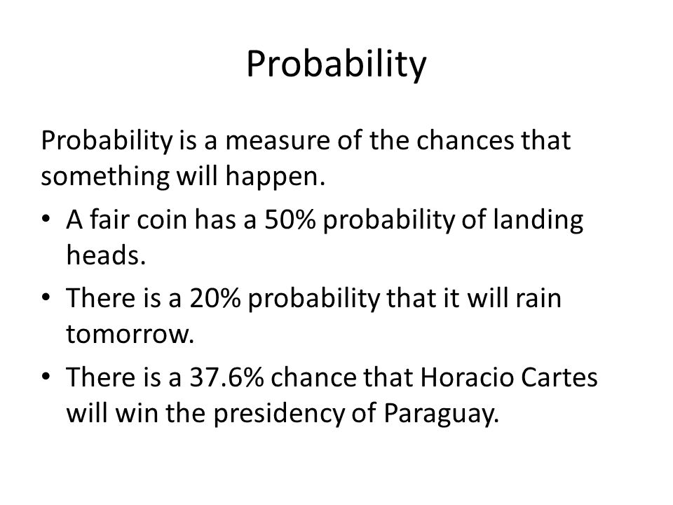 Probability Probability is a measure of the chances that something will happen. A fair coin has a 50% probability of landing heads. There is a 20% pro