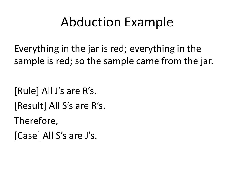 Abduction Example Everything in the jar is red; everything in the sample is red; so the sample came from the jar. [Rule] All J's are R's. [Result] All