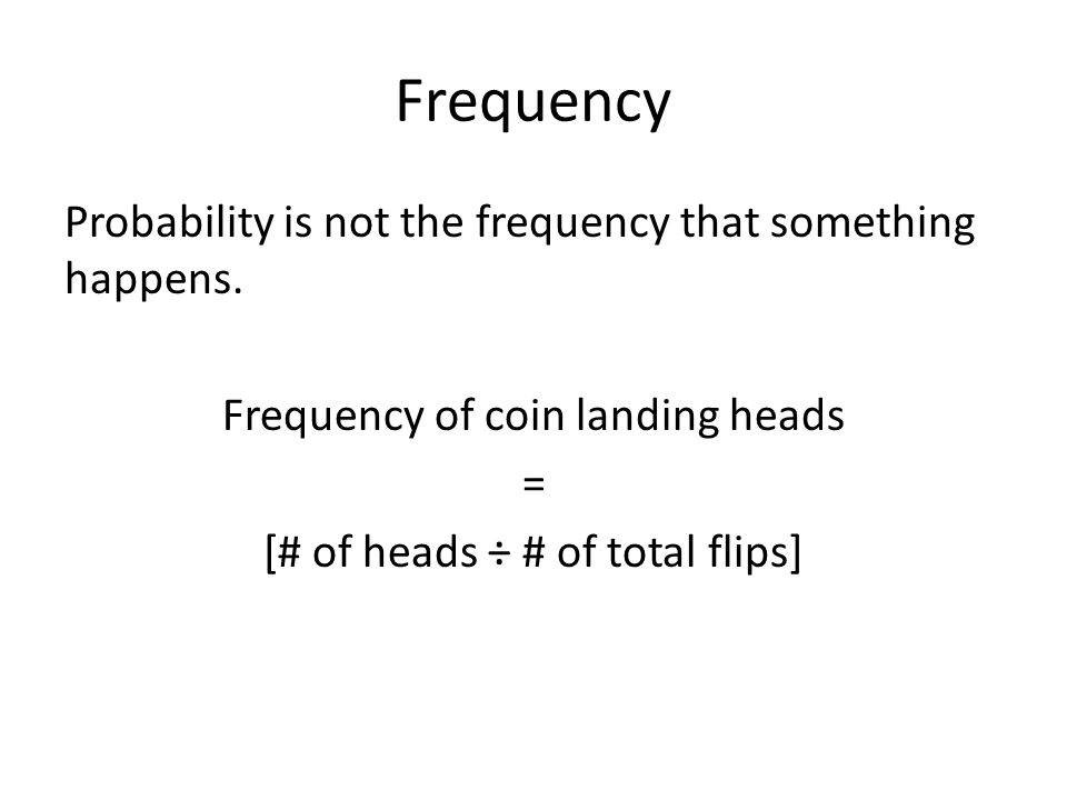 Frequency The frequency of heads over a large number of coin flips will be close to the probability of a coin landing heads.