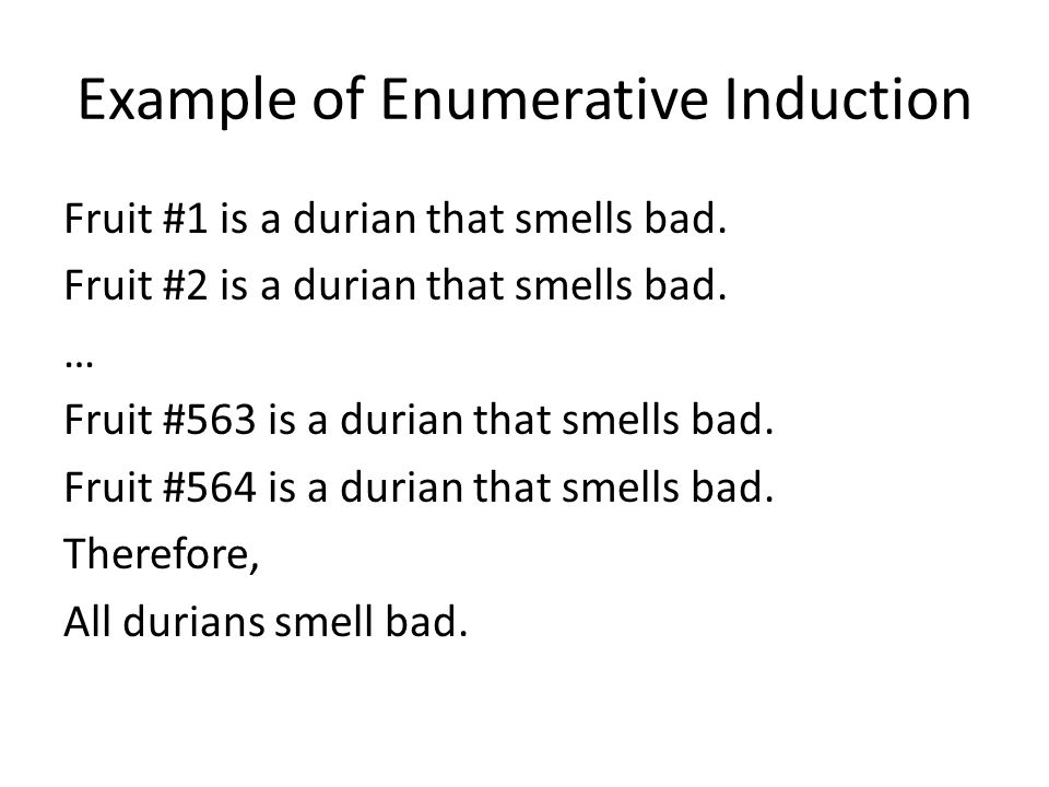 Example of Enumerative Induction Fruit #1 is a durian that smells bad. Fruit #2 is a durian that smells bad. … Fruit #563 is a durian that smells bad.