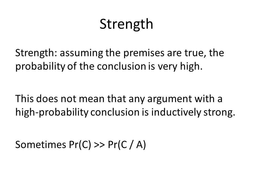 Strength Strength: assuming the premises are true, the probability of the conclusion is very high. This does not mean that any argument with a high-pr