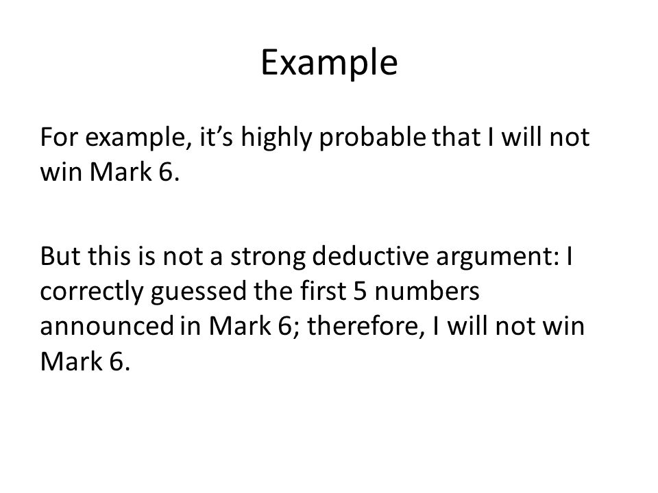 Example For example, it's highly probable that I will not win Mark 6. But this is not a strong deductive argument: I correctly guessed the first 5 num