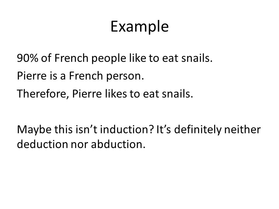 Example 90% of French people like to eat snails. Pierre is a French person. Therefore, Pierre likes to eat snails. Maybe this isn't induction? It's de