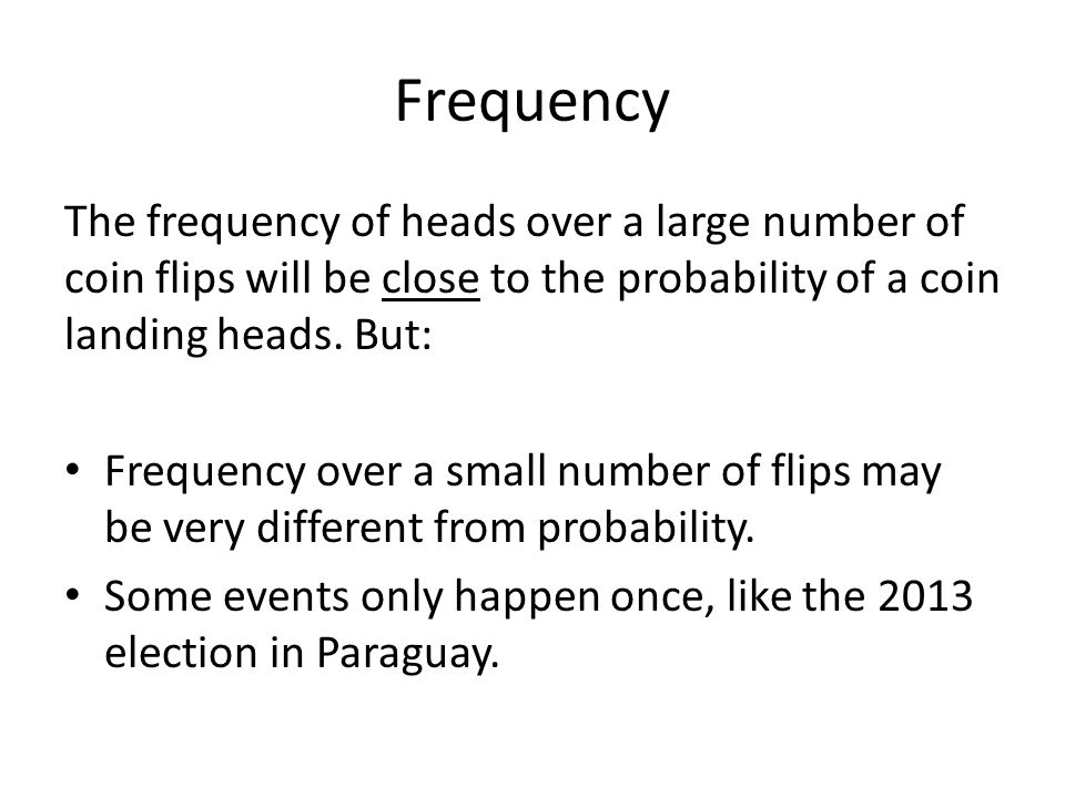 Frequency The frequency of heads over a large number of coin flips will be close to the probability of a coin landing heads. But: Frequency over a sma