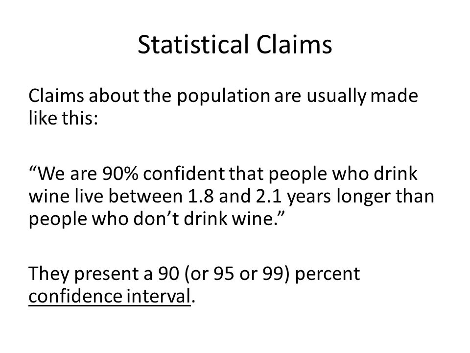"Statistical Claims Claims about the population are usually made like this: ""We are 90% confident that people who drink wine live between 1.8 and 2.1 y"