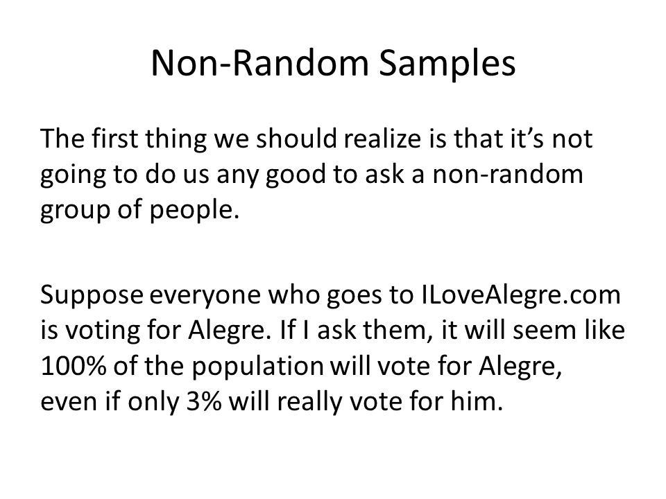 Non-Random Samples The first thing we should realize is that it's not going to do us any good to ask a non-random group of people. Suppose everyone wh