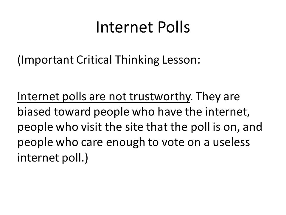 Internet Polls (Important Critical Thinking Lesson: Internet polls are not trustworthy. They are biased toward people who have the internet, people wh