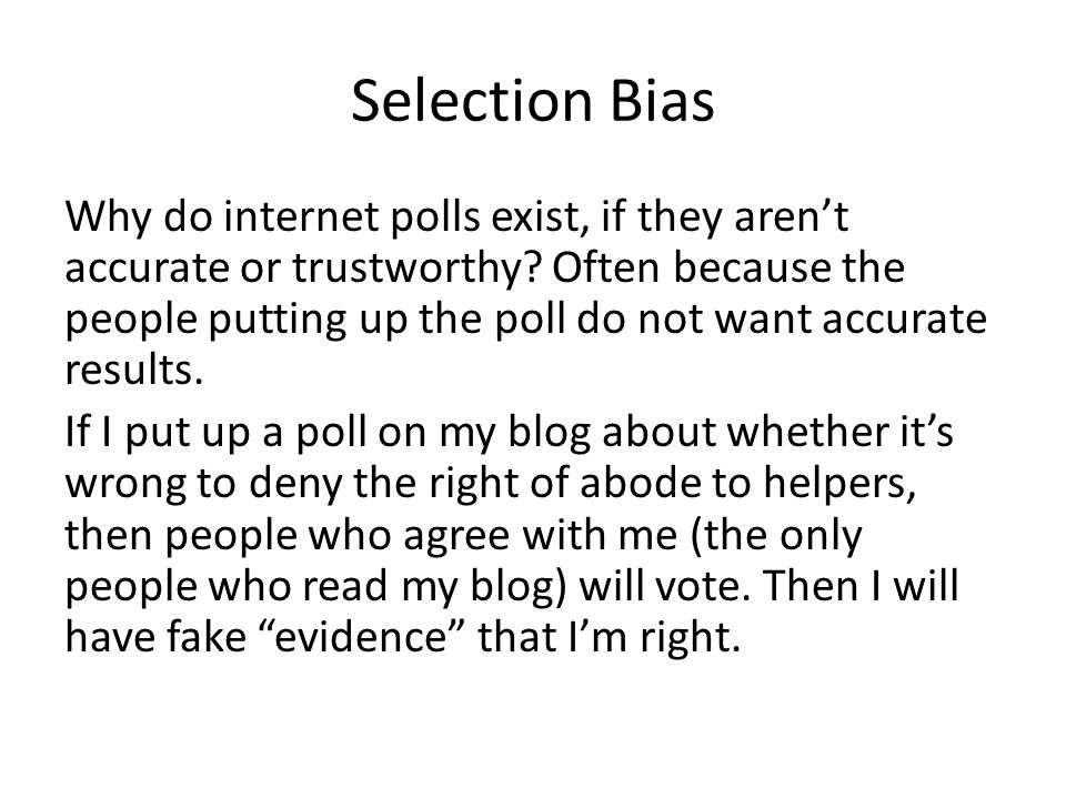Selection Bias Why do internet polls exist, if they aren't accurate or trustworthy? Often because the people putting up the poll do not want accurate