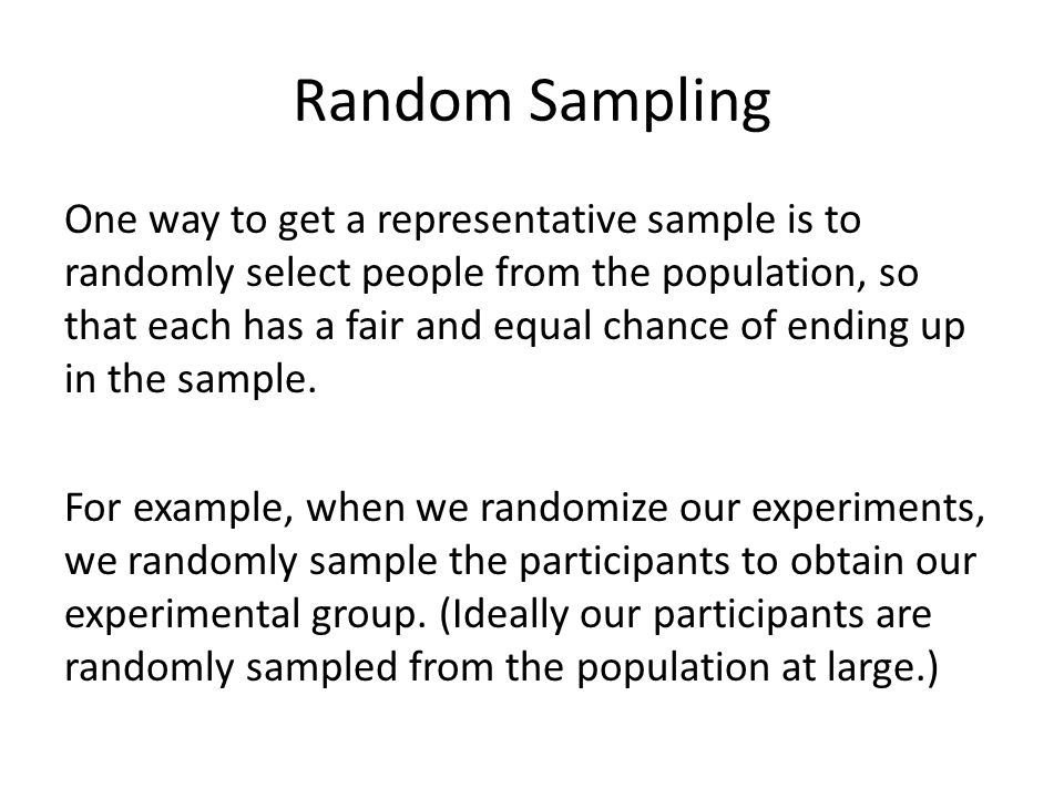 Random Sampling One way to get a representative sample is to randomly select people from the population, so that each has a fair and equal chance of e