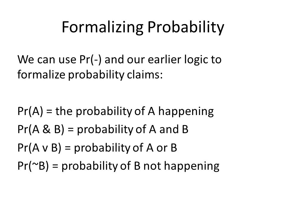 Formalizing Probability We can use Pr(-) and our earlier logic to formalize probability claims: Pr(A) = the probability of A happening Pr(A & B) = pro