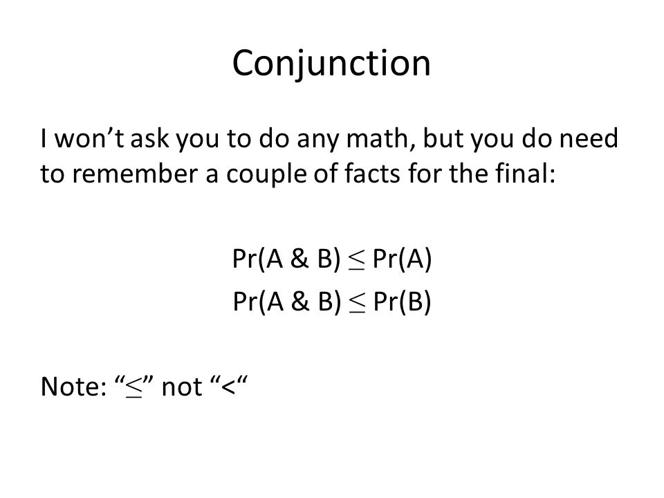 "Conjunction I won't ask you to do any math, but you do need to remember a couple of facts for the final: Pr(A & B) ≤ Pr(A) Pr(A & B) ≤ Pr(B) Note: "" ≤"