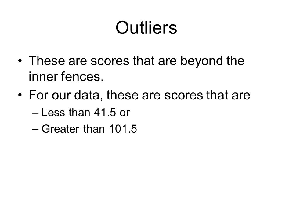 Outliers These are scores that are beyond the inner fences.