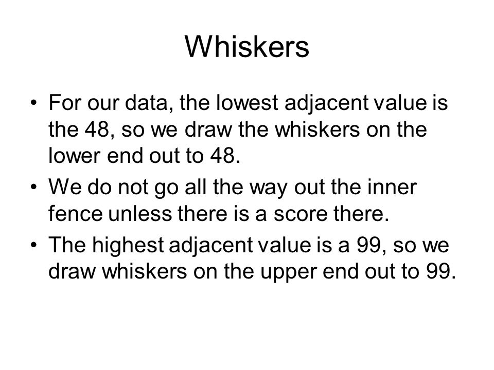Whiskers For our data, the lowest adjacent value is the 48, so we draw the whiskers on the lower end out to 48.