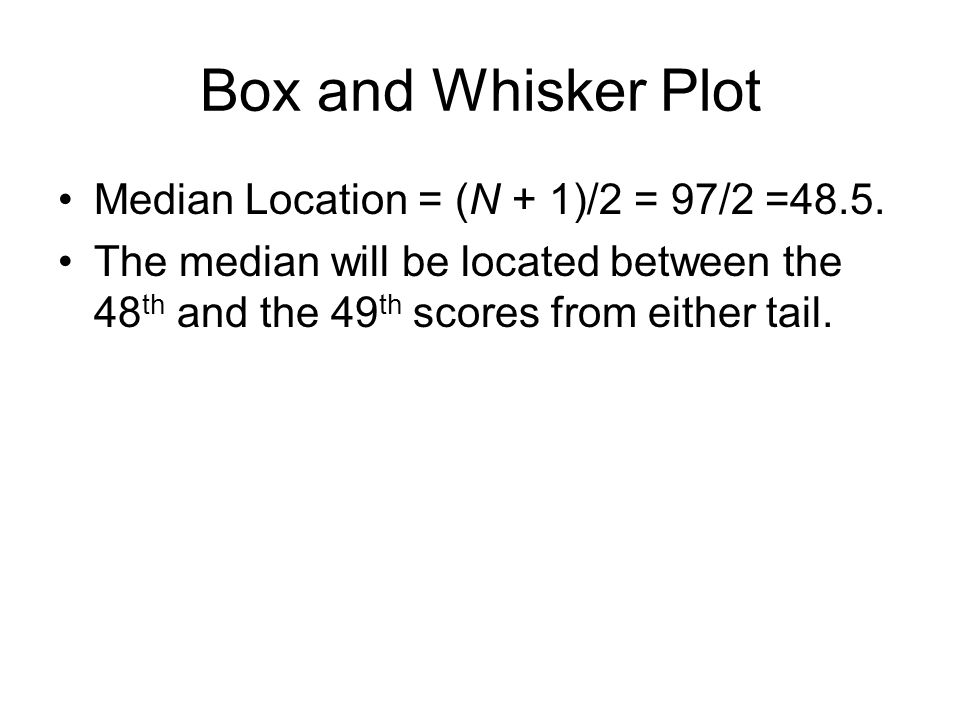 Box and Whisker Plot Median Location = (N + 1)/2 = 97/2 =48.5.