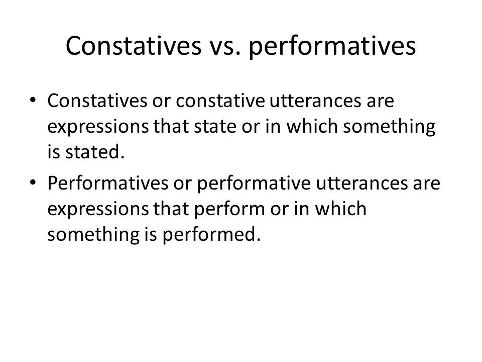 Constatives vs. performatives Constatives or constative utterances are expressions that state or in which something is stated. Performatives or perfor