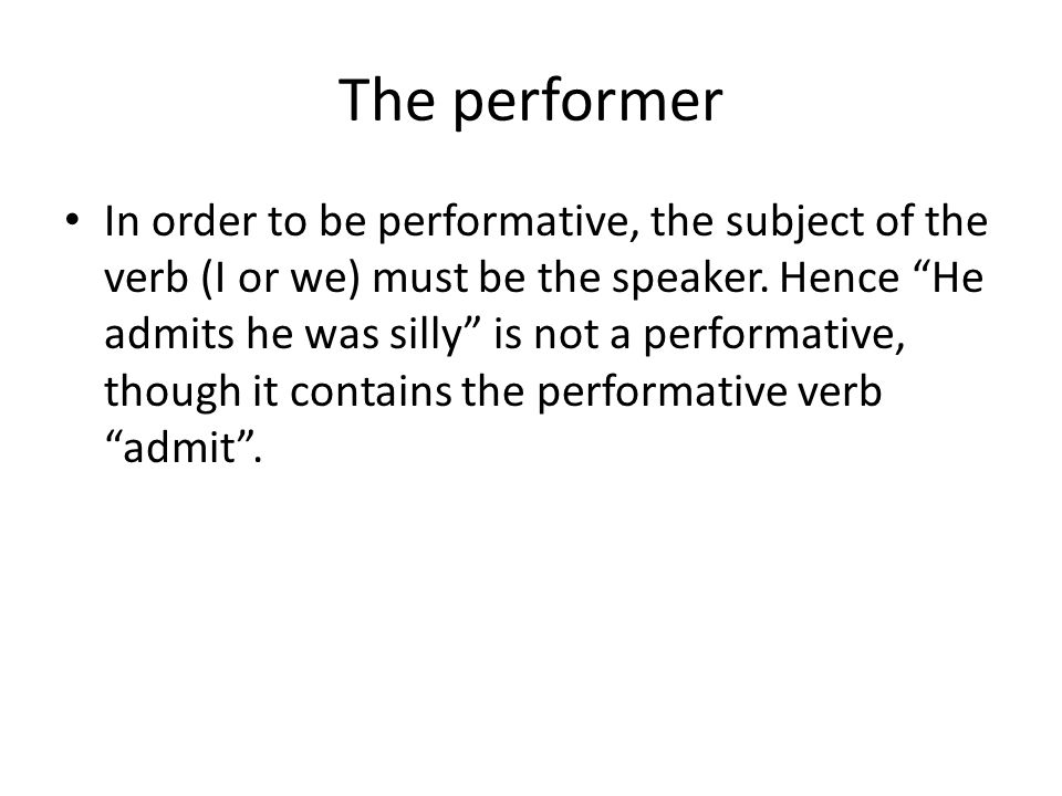 """The performer In order to be performative, the subject of the verb (I or we) must be the speaker. Hence """"He admits he was silly"""" is not a performative"""