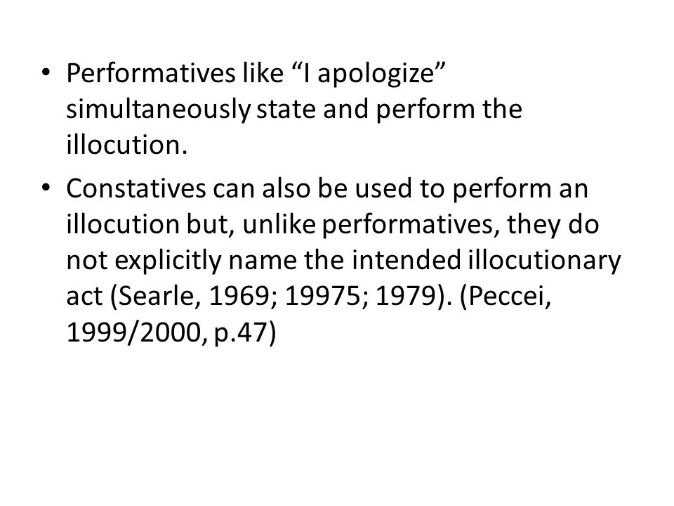 """Performatives like """"I apologize"""" simultaneously state and perform the illocution. Constatives can also be used to perform an illocution but, unlike pe"""