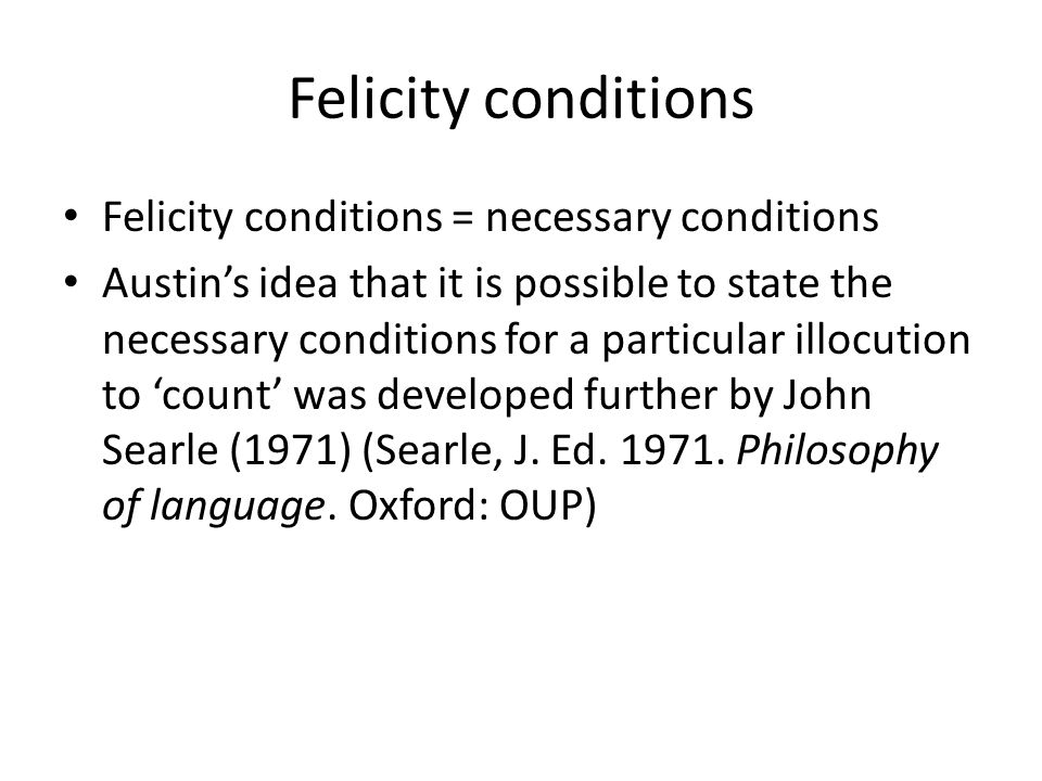 Felicity conditions Felicity conditions = necessary conditions Austin's idea that it is possible to state the necessary conditions for a particular il