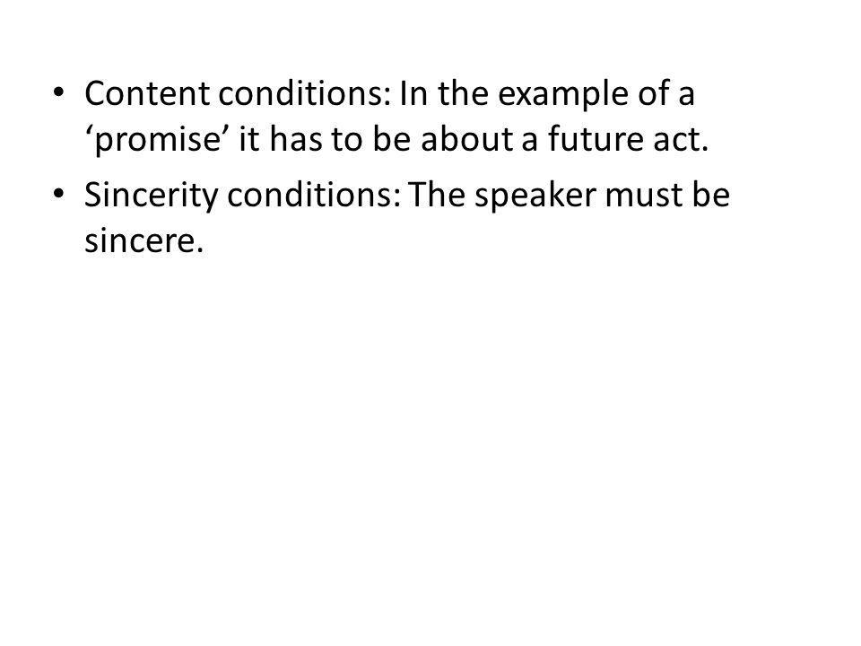 Content conditions: In the example of a 'promise' it has to be about a future act. Sincerity conditions: The speaker must be sincere.