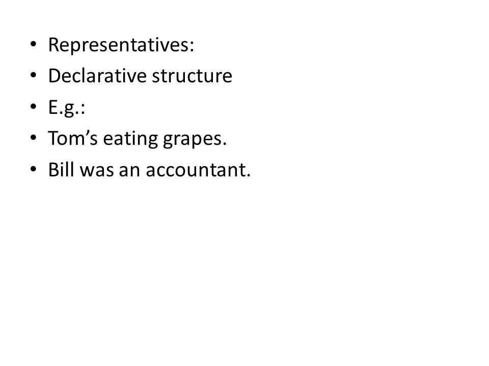 Representatives: Declarative structure E.g.: Tom's eating grapes. Bill was an accountant.