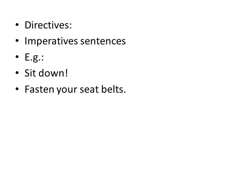 Directives: Imperatives sentences E.g.: Sit down! Fasten your seat belts.