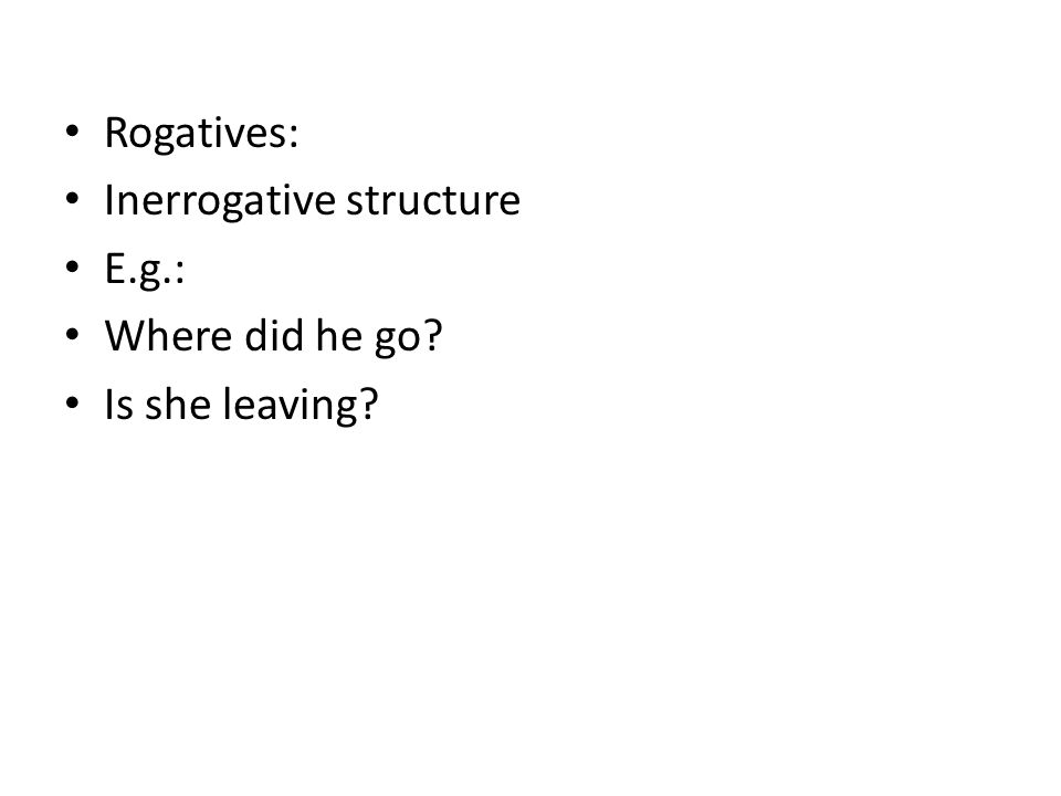 Rogatives: Inerrogative structure E.g.: Where did he go? Is she leaving?
