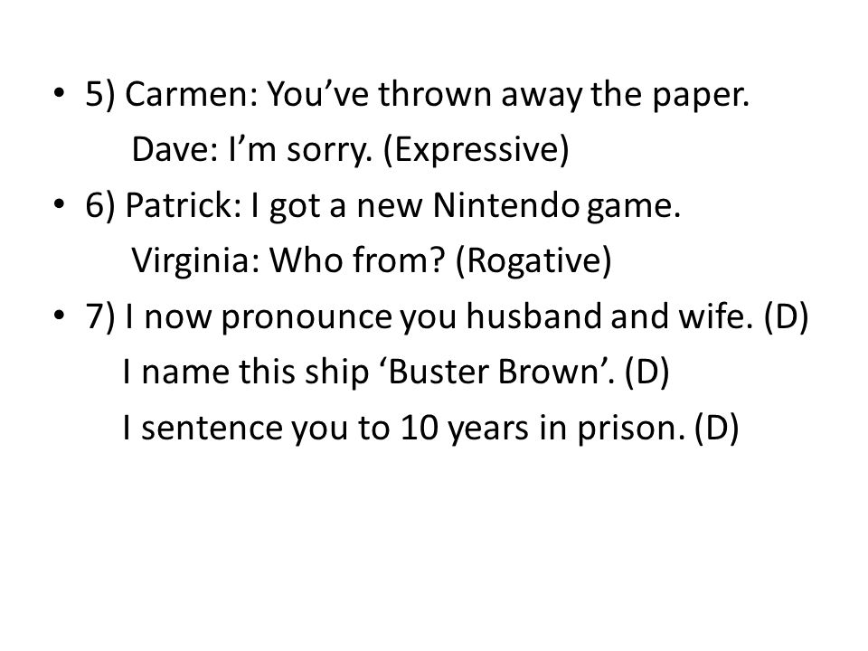 5) Carmen: You've thrown away the paper. Dave: I'm sorry. (Expressive) 6) Patrick: I got a new Nintendo game. Virginia: Who from? (Rogative) 7) I now