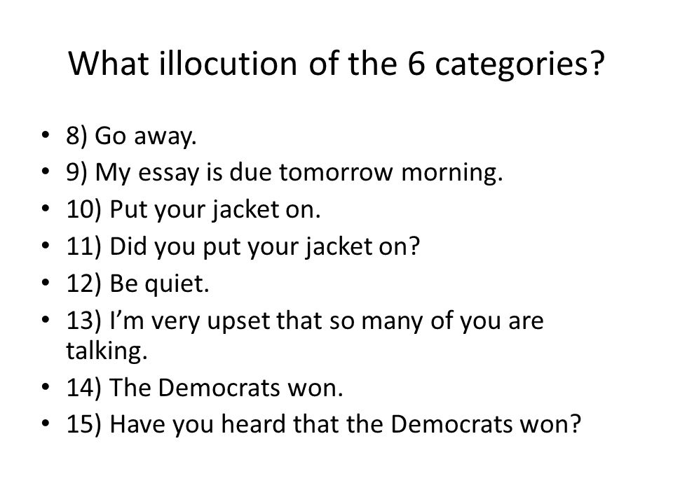 What illocution of the 6 categories? 8) Go away. 9) My essay is due tomorrow morning. 10) Put your jacket on. 11) Did you put your jacket on? 12) Be q