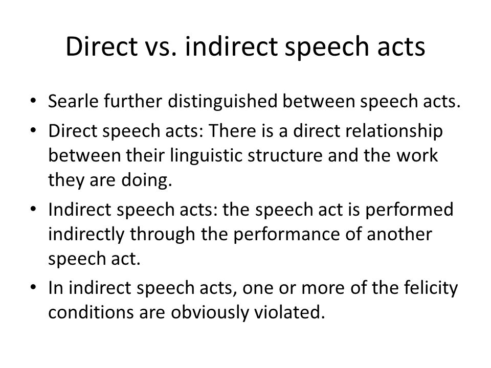 Direct vs. indirect speech acts Searle further distinguished between speech acts. Direct speech acts: There is a direct relationship between their lin