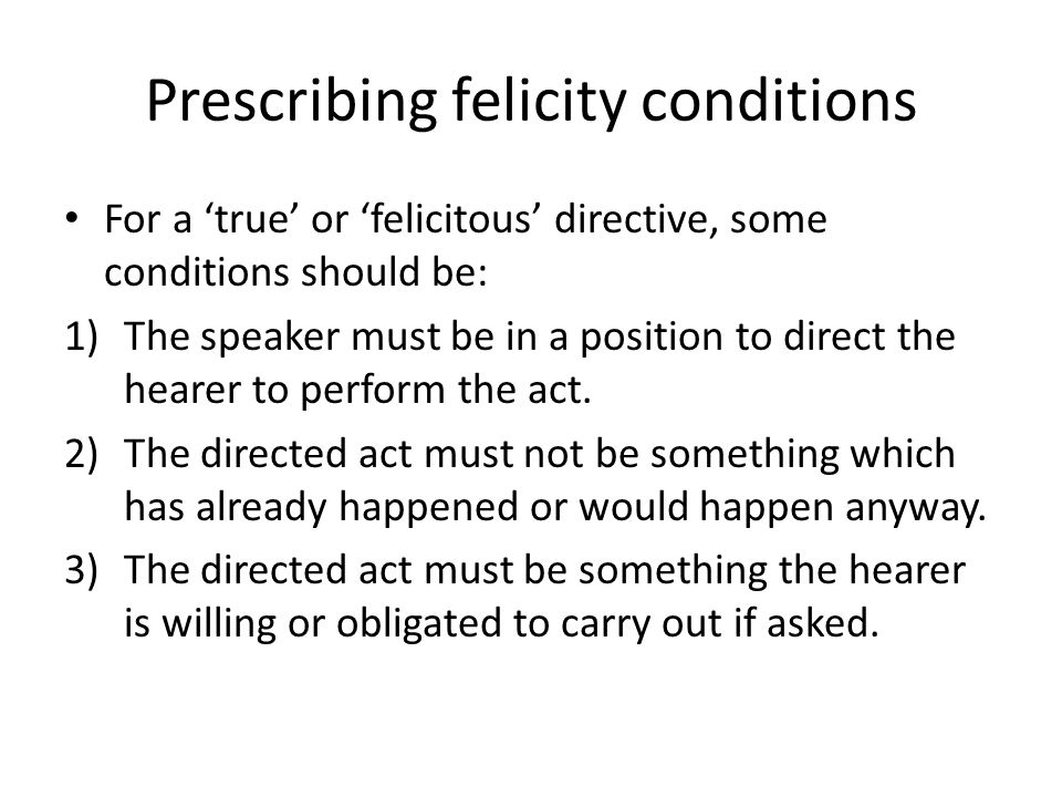 Prescribing felicity conditions For a 'true' or 'felicitous' directive, some conditions should be: 1)The speaker must be in a position to direct the h