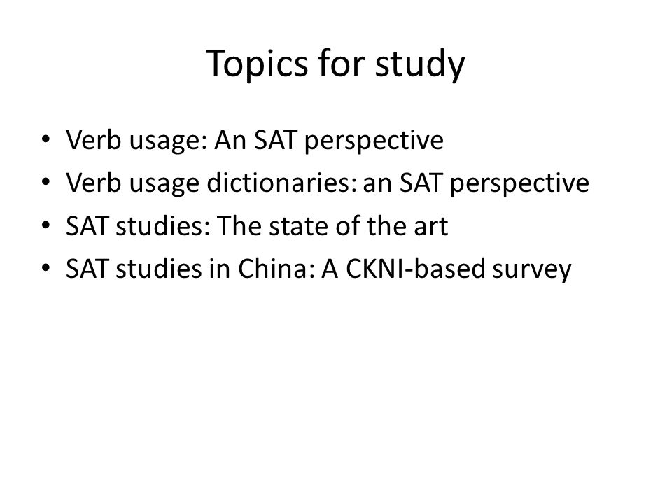 Topics for study Verb usage: An SAT perspective Verb usage dictionaries: an SAT perspective SAT studies: The state of the art SAT studies in China: A
