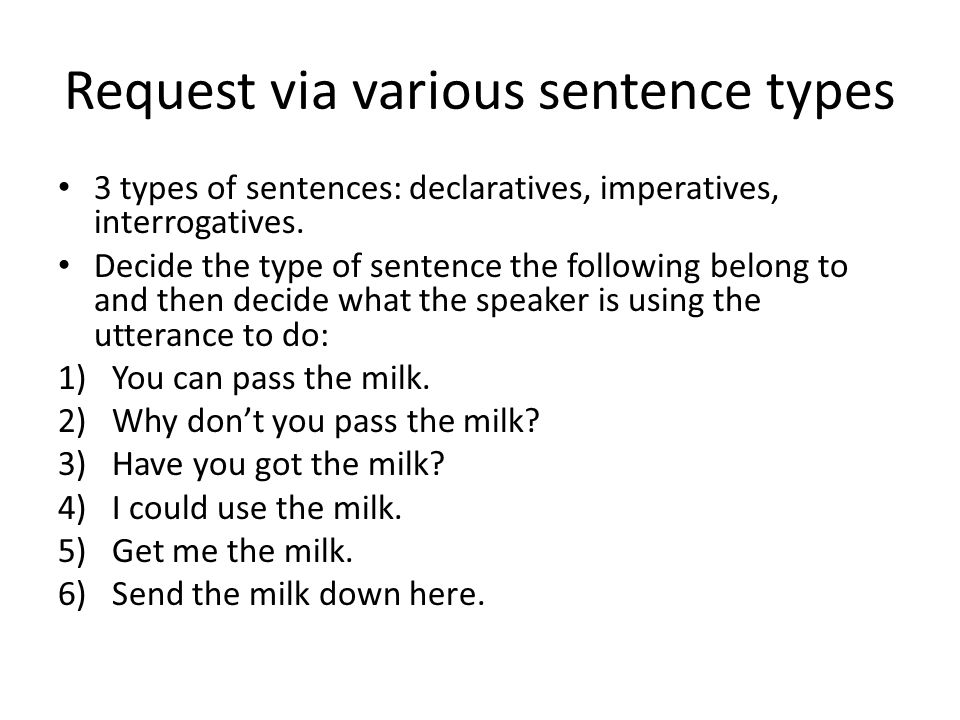 Request via various sentence types 3 types of sentences: declaratives, imperatives, interrogatives. Decide the type of sentence the following belong t