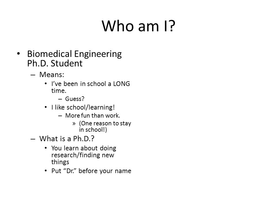Who am I. Biomedical Engineering Ph.D. Student – Means: I've been in school a LONG time.